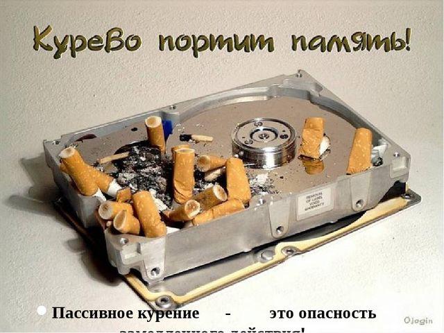 Пассивное курение - это опасность замедленного действия!