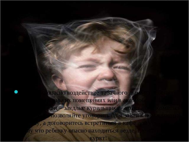 Особенно опасно воздействие табачного дыма на ребенка в закрытых маленьких по...