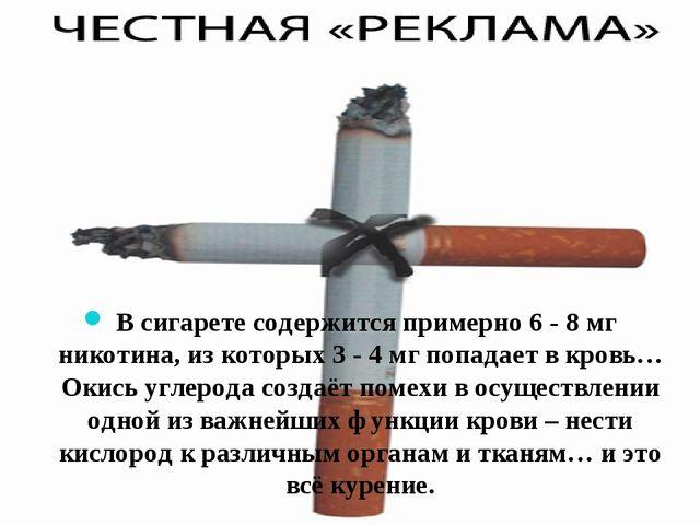 В сигарете содержится примерно 6 - 8 мг никотина, из которых 3 - 4 мг попада...