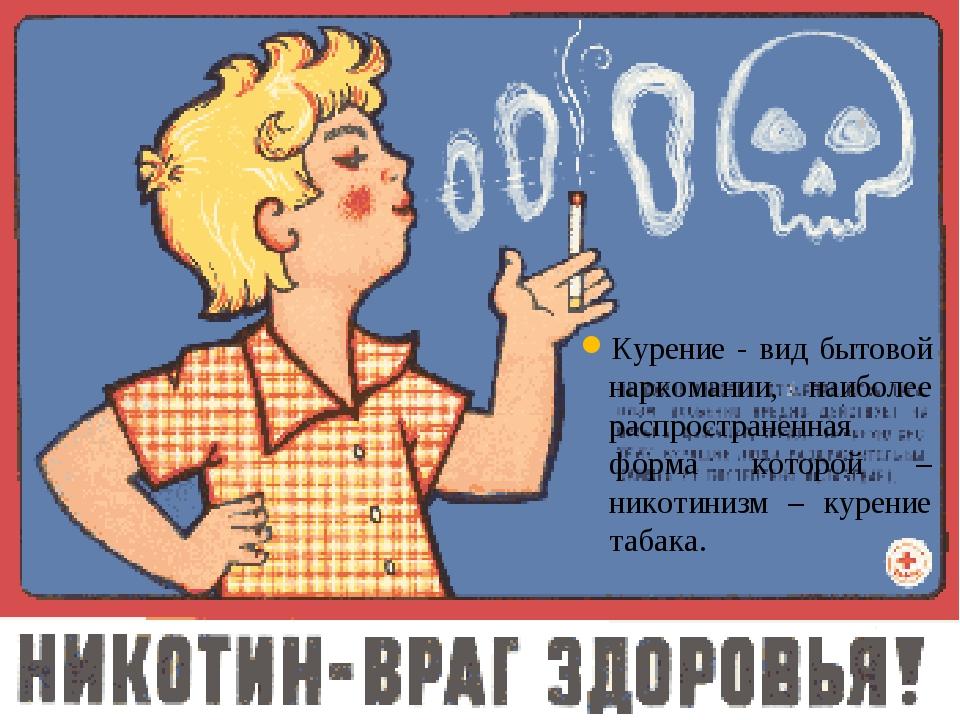 Курение - вид бытовой наркомании, наиболее распространенная форма которой – н...
