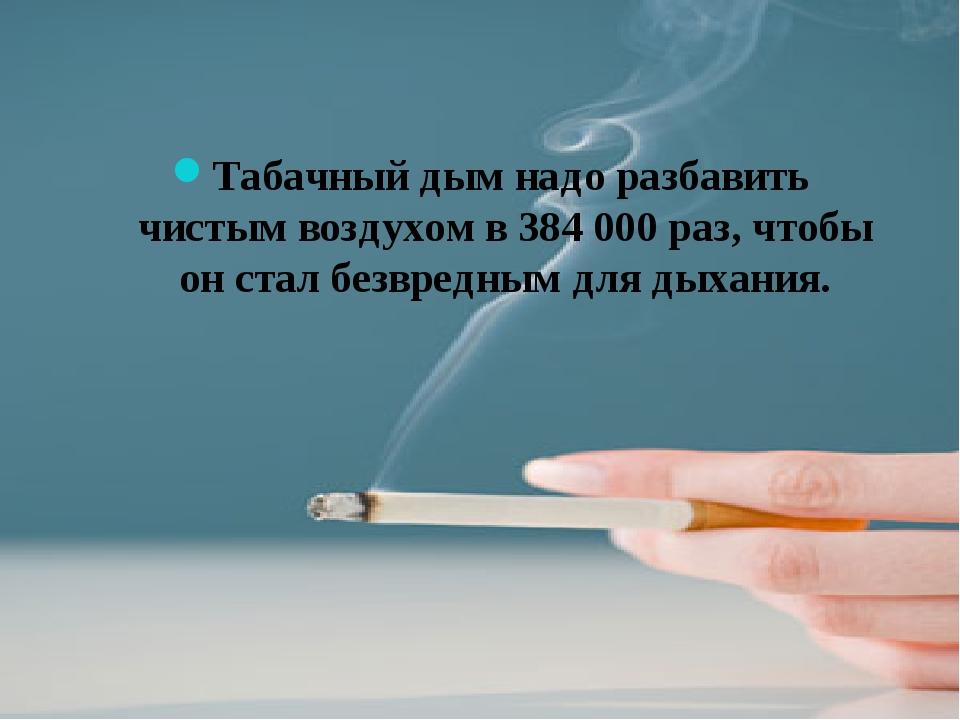 Табачный дым надо разбавить чистым воздухом в 384 000 раз, чтобы он стал безв...