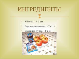 Яблоки – 4-5 шт. Варенье малиновое - 2 ст. л. Сахарная пудра - 1 ч. л. ИНГРЕД