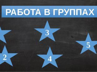 РАБОТА В ГРУППАХ 1 5 2 3 4