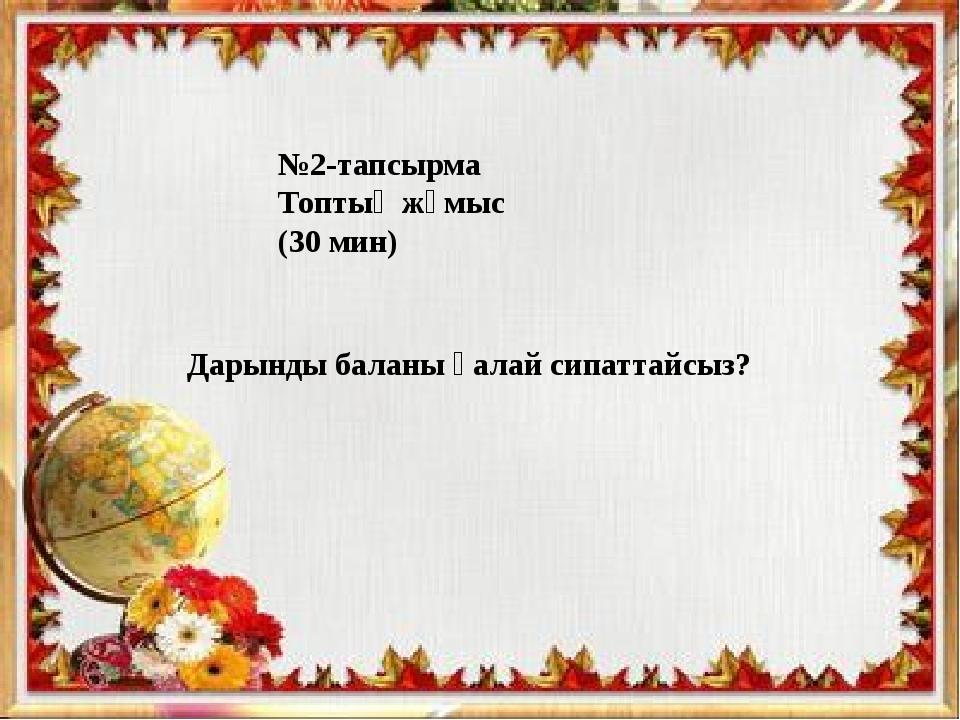№2-тапсырма Топтық жұмыс (30 мин) Дарынды баланы қалай сипаттайсыз?