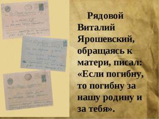 Рядовой Виталий Ярошевский, обращаясь к матери, писал: «Если погибну, то пог
