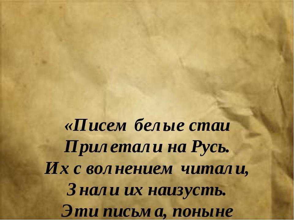 «Писем белые стаи Прилетали на Русь. Их с волнением читали, Знали их наизуст...