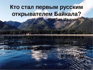 Кто стал первым русским открывателем Байкала? В каком году Байкал был внесён