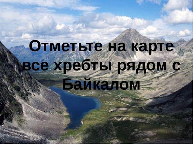 Отметьте на карте все хребты рядом с Байкалом