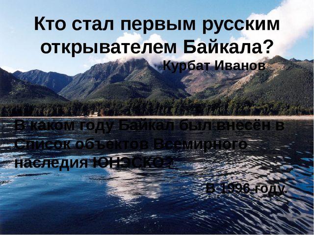 Кто стал первым русским открывателем Байкала? В каком году Байкал был внесён...