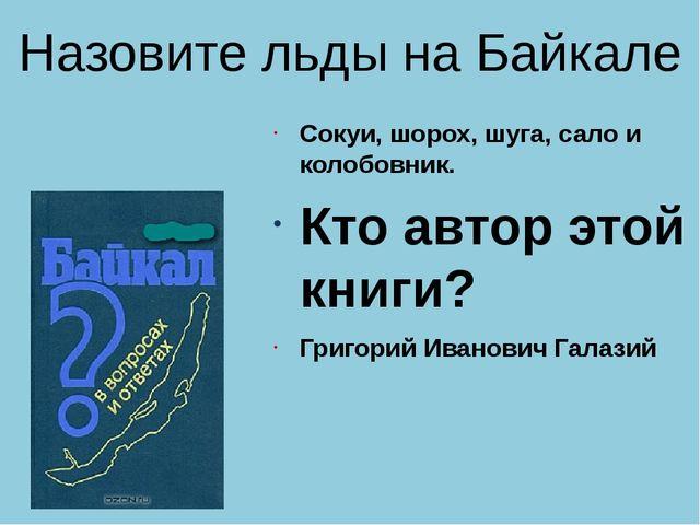 Назовите льды на Байкале Сокуи, шорох, шуга, сало и колобовник. Кто автор это...