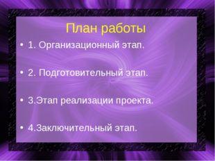 План работы 1. Организационный этап. 2. Подготовительный этап. 3.Этап реализа