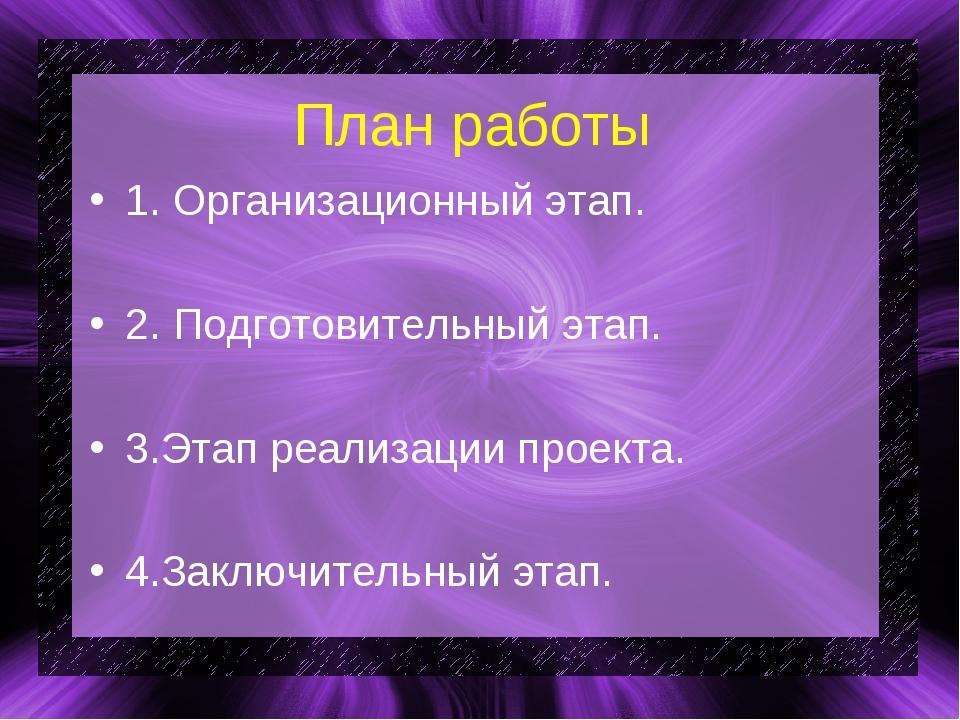 План работы 1. Организационный этап. 2. Подготовительный этап. 3.Этап реализа...
