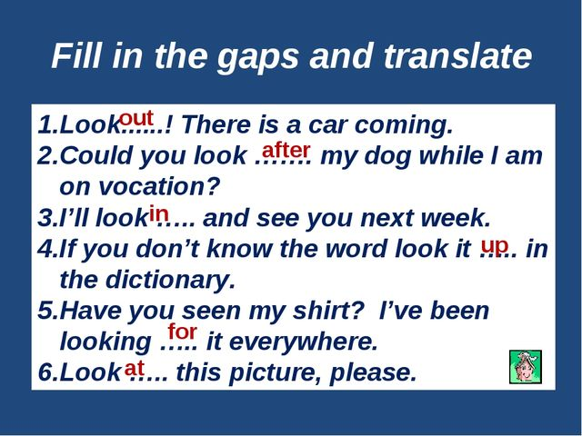 Fill in the gaps and translate Look......! There is a car coming. Could you l...