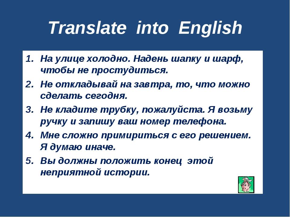 Translate into English На улице холодно. Надень шапку и шарф, чтобы не просту...