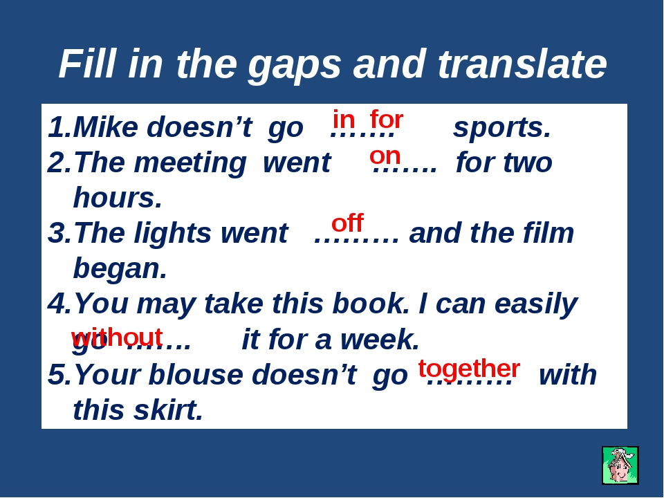 Fill in the gaps and translate Mike doesn't go ……. sports. The meeting went …...