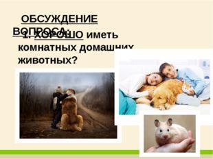 ОБСУЖДЕНИЕ ВОПРОСА: 1. ХОРОШО иметь комнатных домашних животных?