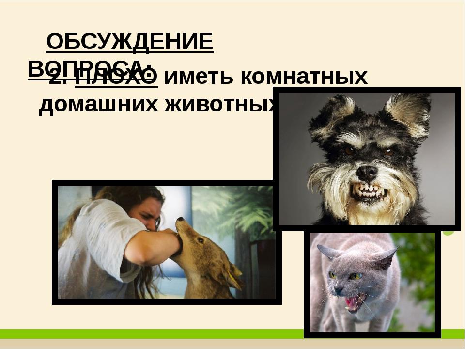 ОБСУЖДЕНИЕ ВОПРОСА: 2. ПЛОХО иметь комнатных домашних животных?