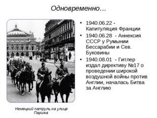 Одновременно… 1940.06.22 - Капитуляция Франции 1940.06.28 - Аннексия СССР у Р