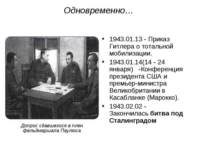 Одновременно… 1943.01.13 - Приказ Гитлера о тотальной мобилизации. 1943.01.14...