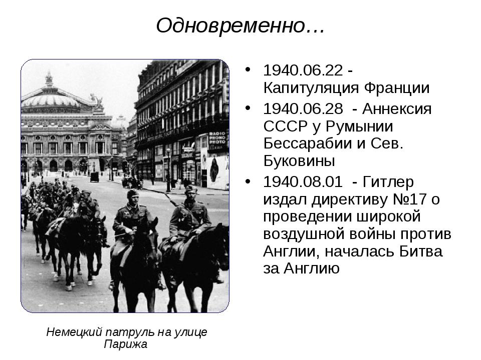 Одновременно… 1940.06.22 - Капитуляция Франции 1940.06.28 - Аннексия СССР у Р...