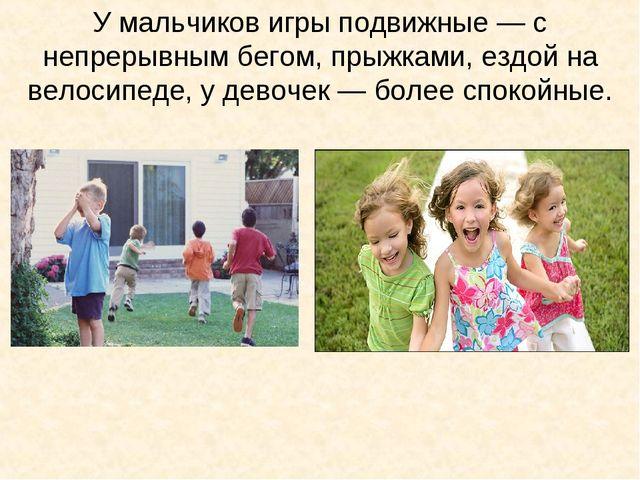 У мальчиков игры подвижные — с непрерывным бегом, прыжками, ездой на велосипе...
