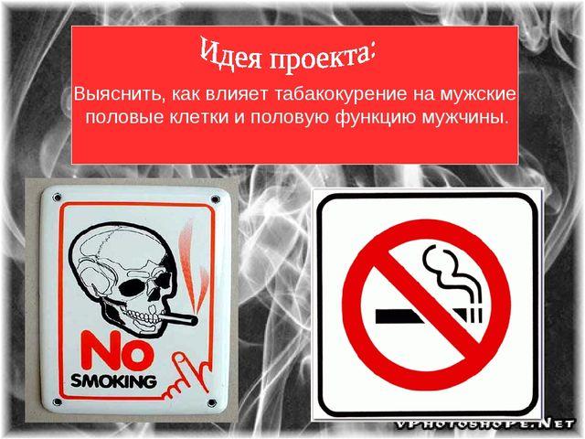 . Выяснить, как влияет табакокурение на мужские половые клетки и половую функ...