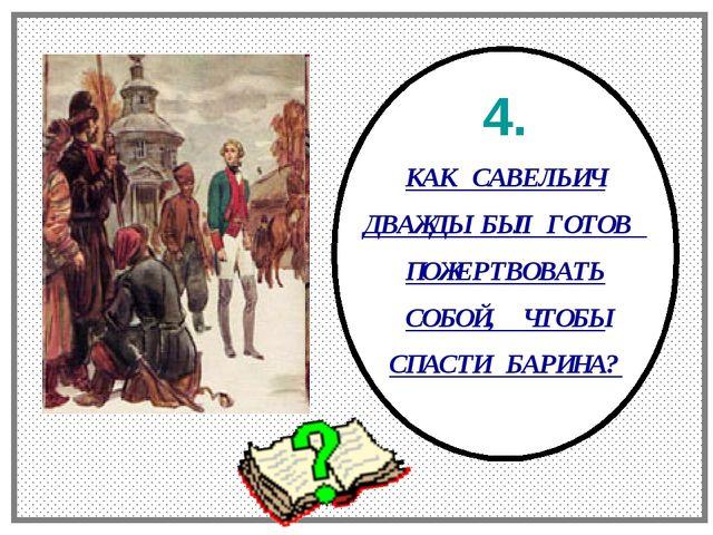 4. КАК САВЕЛЬИЧ ДВАЖДЫ БЫЛ ГОТОВ ПОЖЕРТВОВАТЬ СОБОЙ, ЧТОБЫ СПАСТИ БАРИНА?
