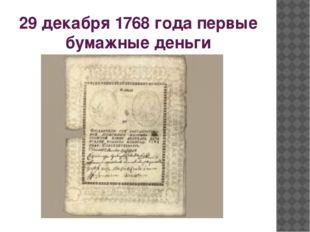 29 декабря 1768 года первые бумажные деньги