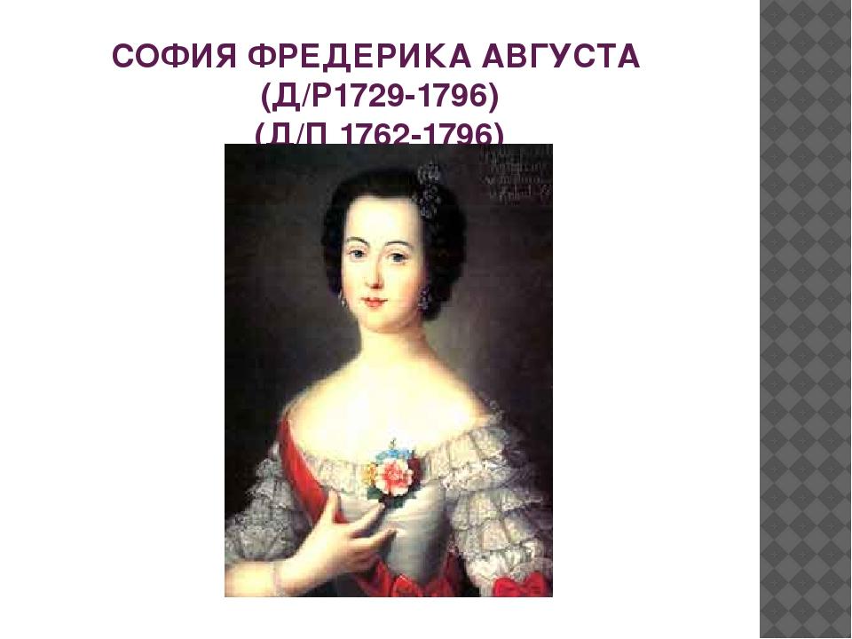СОФИЯ ФРЕДЕРИКА АВГУСТА (Д/Р1729-1796) (Д/П 1762-1796)