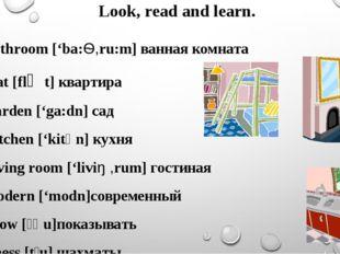 Look, read and learn. Bathroom ['ba:Ѳ,ru:m] ванная комната Flat [flᴂt] кварти