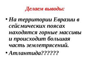 Делаем выводы: На территории Евразии в сейсмических поясах находятся горные м