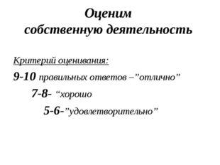 Оценим собственную деятельность Критерий оценивания: 9-10 правильных ответов