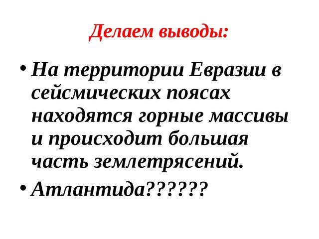 Делаем выводы: На территории Евразии в сейсмических поясах находятся горные м...