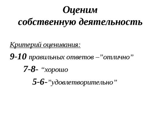 Оценим собственную деятельность Критерий оценивания: 9-10 правильных ответов...