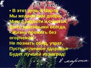 • В этот день 8 Марта Мы желаем вам добра, Много радости и счастья, Быть к