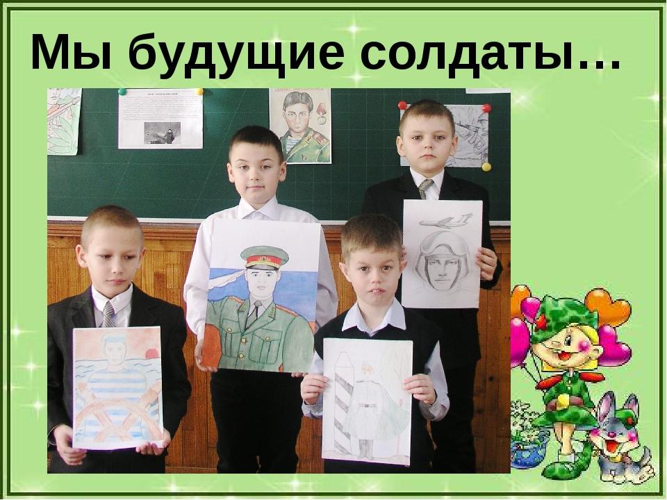 Мы будущие солдаты…