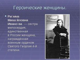 Героические женщины. Ри́мма Миха́йловна Ивано́ва— сестра милосердия, единст