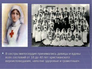 В сестры милосердия принимались девицы и вдовы всех сословий от 18 до 40 лет