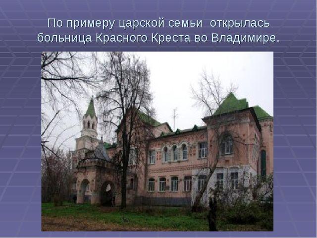 По примеру царской семьи открылась больница Красного Креста во Владимире.