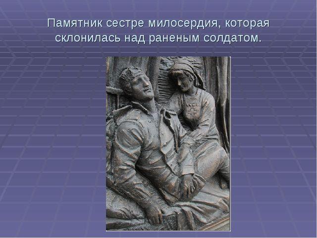 Памятник сестре милосердия, которая склонилась над раненым солдатом.