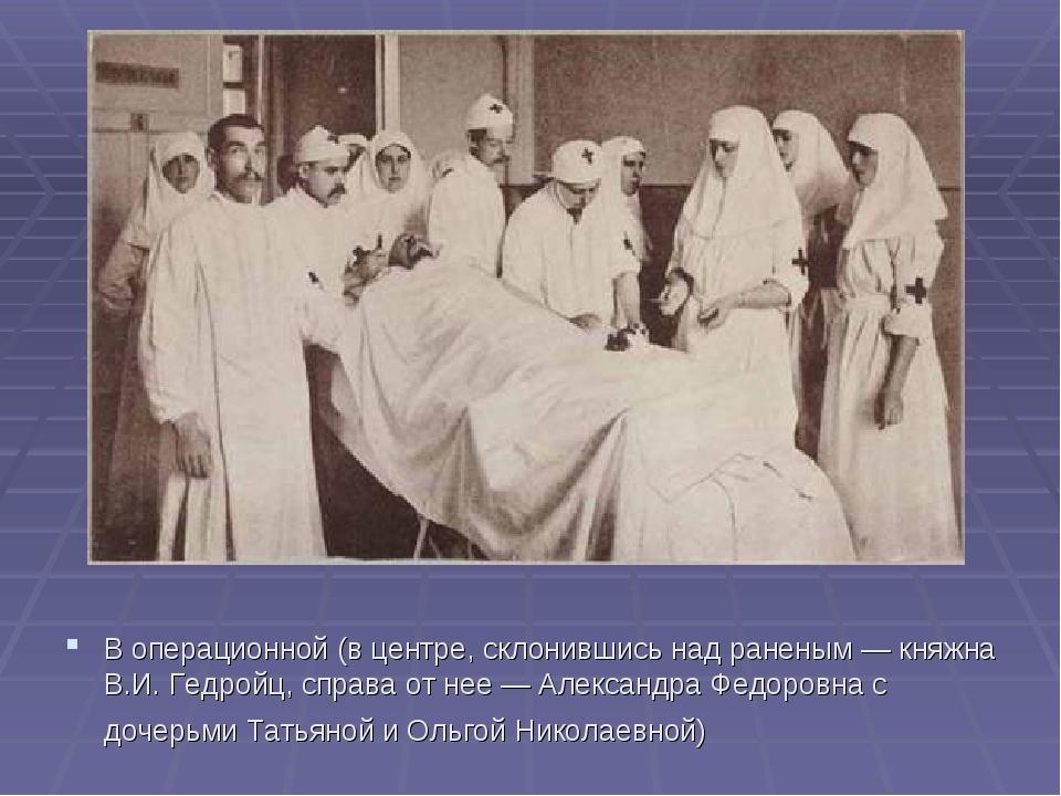 В операционной (в центре, склонившись над раненым — княжна В.И. Гедройц, спра...