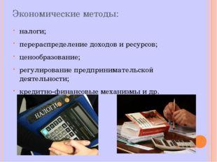 Экономические методы: налоги; перераспределение доходов и ресурсов; ценообраз