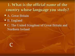 1. What is the official name of the country whose language you study? A. Grea