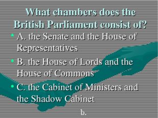 What chambers does the British Parliament consist of? A. the Senate and the H