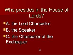 Who presides in the House of Lords? A. the Lord Chancellor B. the Speaker C.