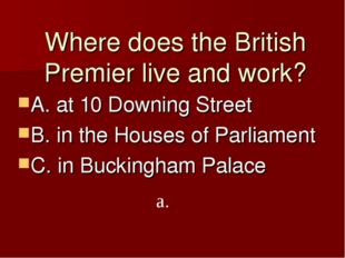 Where does the British Premier live and work? A. at 10 Downing Street B. in t