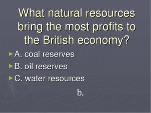 What natural resources bring the most profits to the British economy? A. coal