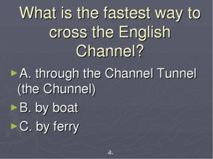 What is the fastest way to cross the English Channel? A. through the Channel
