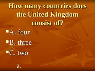 How many countries does the United Kingdom consist of? A. four B. three C. tw