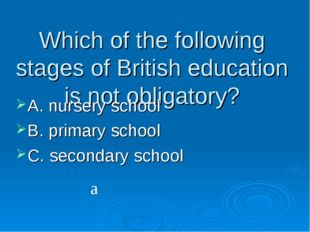 Which of the following stages of British education is not obligatory? A. nurs